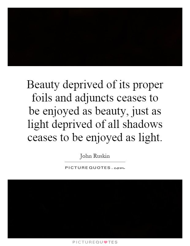 Beauty deprived of its proper foils and adjuncts ceases to be enjoyed as beauty, just as light deprived of all shadows ceases to be enjoyed as light Picture Quote #1