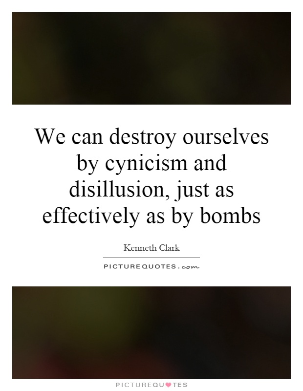 We can destroy ourselves by cynicism and disillusion, just as effectively as by bombs Picture Quote #1