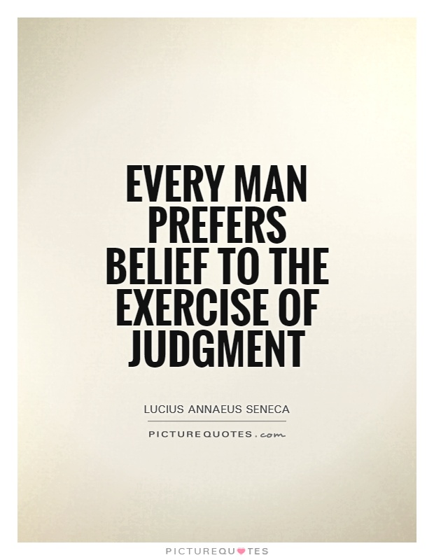 Every man prefers belief to the exercise of judgment Picture Quote #1