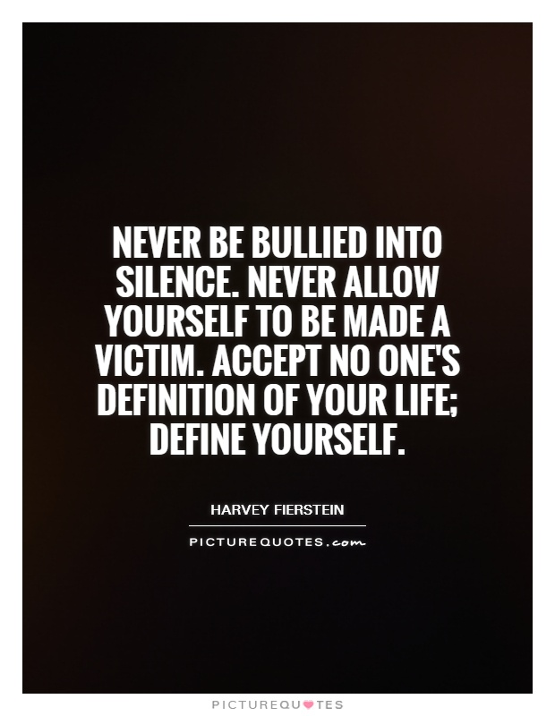 Never be bullied into silence. Never allow yourself to be made a victim. Accept no one's definition of your life; define yourself Picture Quote #1