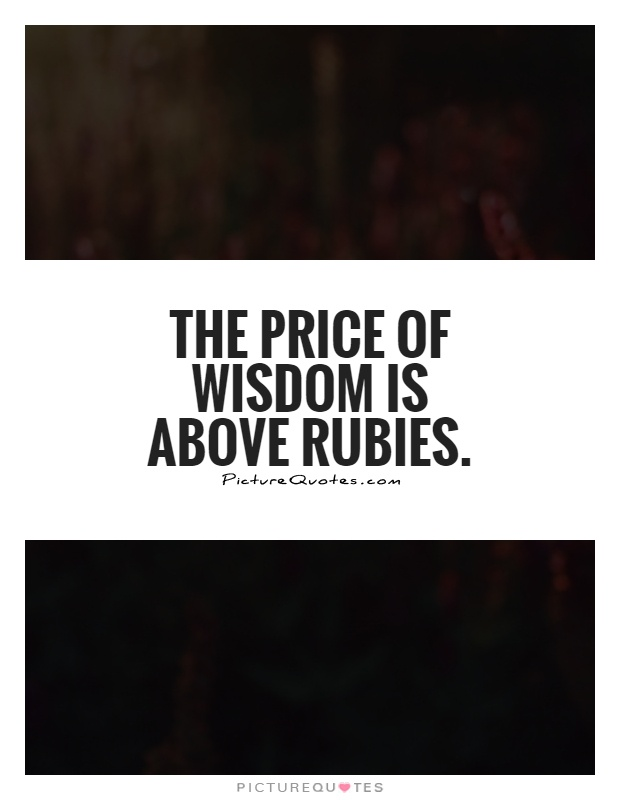 The price of wisdom is above rubies Picture Quote #1