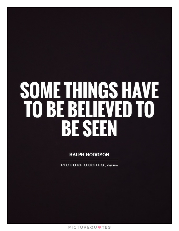 Some things have to be believed to be seen Picture Quote #1