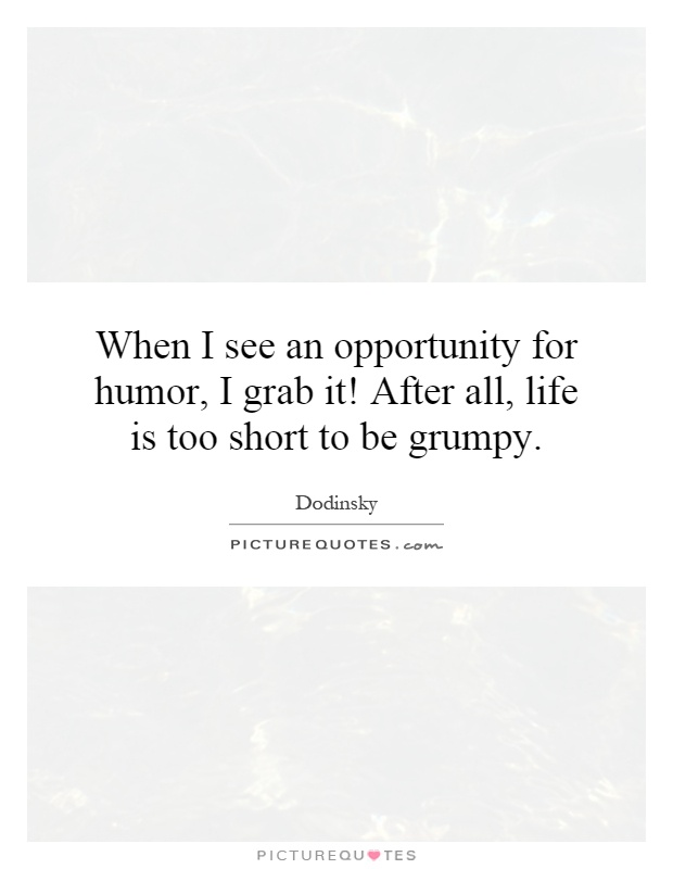 When I see an opportunity for humor, I grab it! After all, life is too short to be grumpy Picture Quote #1