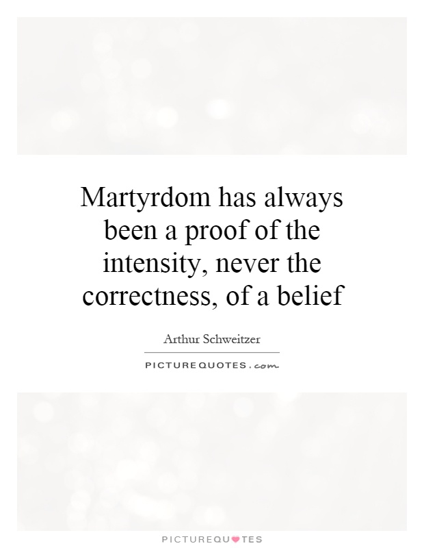 Martyrdom has always been a proof of the intensity, never the correctness, of a belief Picture Quote #1