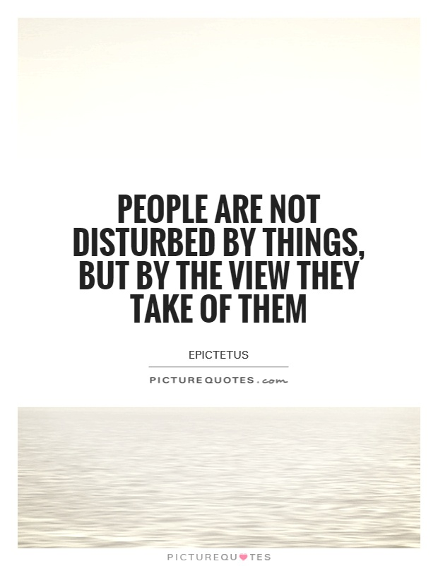 People are not disturbed by things, but by the view they take of them Picture Quote #1