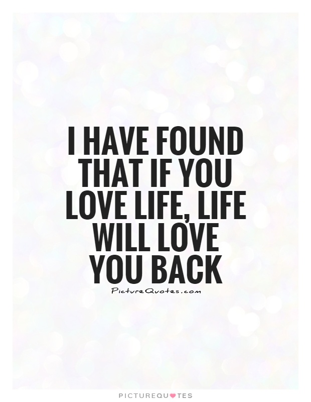 I have found that if you love life, life will love you back Picture Quote #1