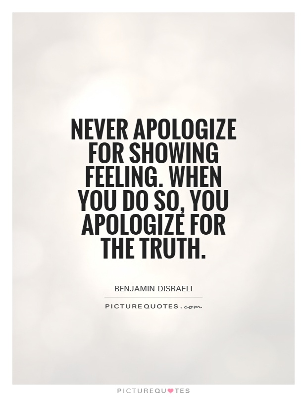 Never apologize for showing feeling. When you do so, you apologize for the truth Picture Quote #1