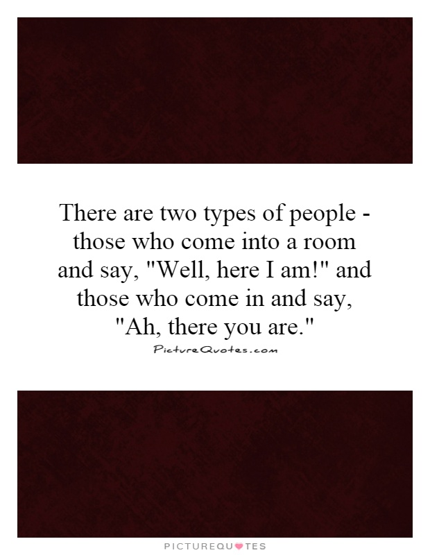 There are two types of people - those who come into a room and say,