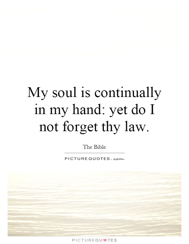 My soul is continually in my hand: yet do I not forget thy law Picture Quote #1
