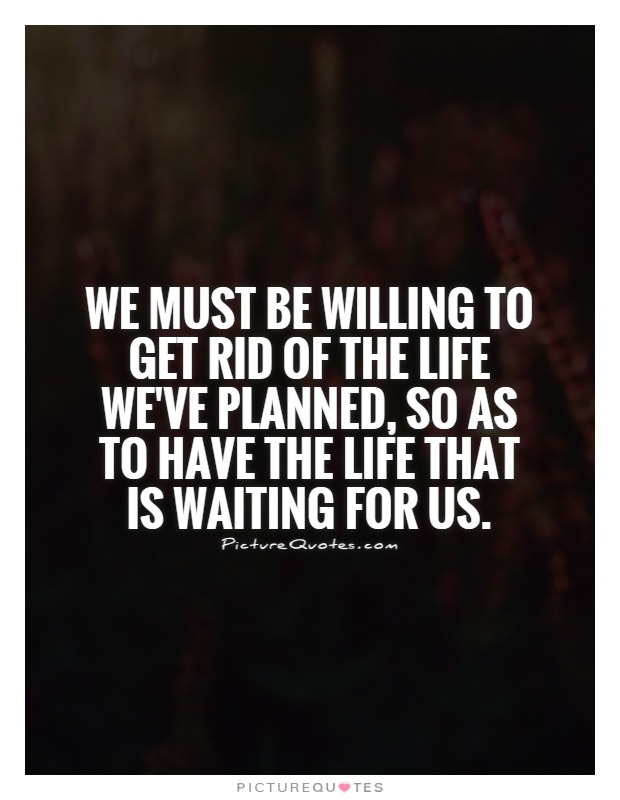 We must be willing to get rid of the life we've planned, so as to have the life that is waiting for us Picture Quote #1