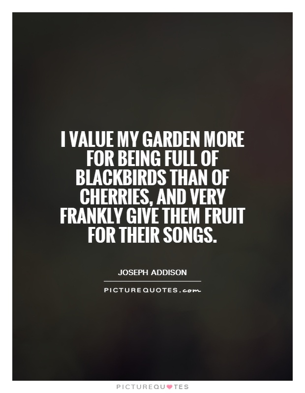 I value my garden more for being full of blackbirds than of cherries, and very frankly give them fruit for their songs Picture Quote #1