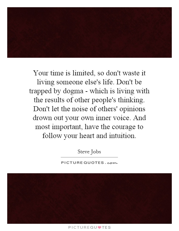 Your time is limited, so don't waste it living someone else's life. Don't be trapped by dogma - which is living with the results of other people's thinking. Don't let the noise of others' opinions drown out your own inner voice. And most important, have the courage to follow your heart and intuition Picture Quote #1