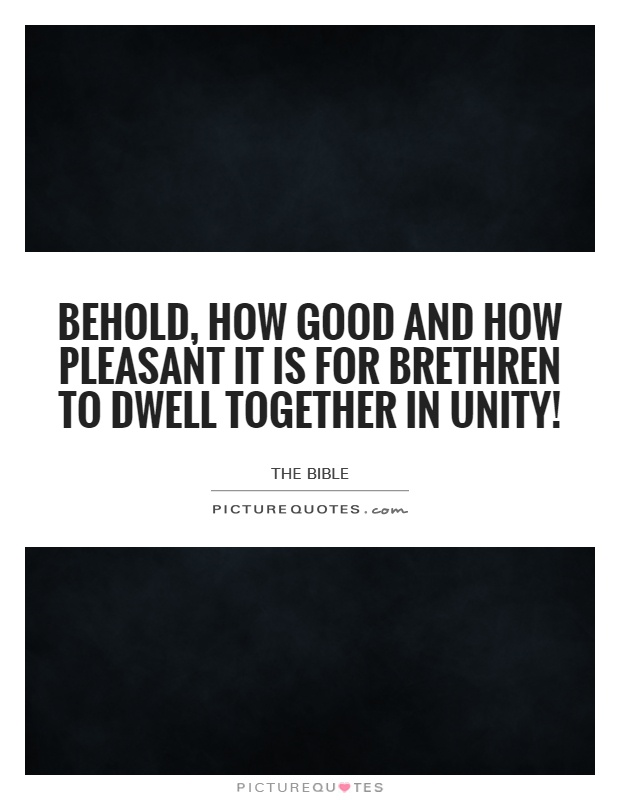 Behold, how good and how pleasant it is for brethren to dwell together in unity! Picture Quote #1