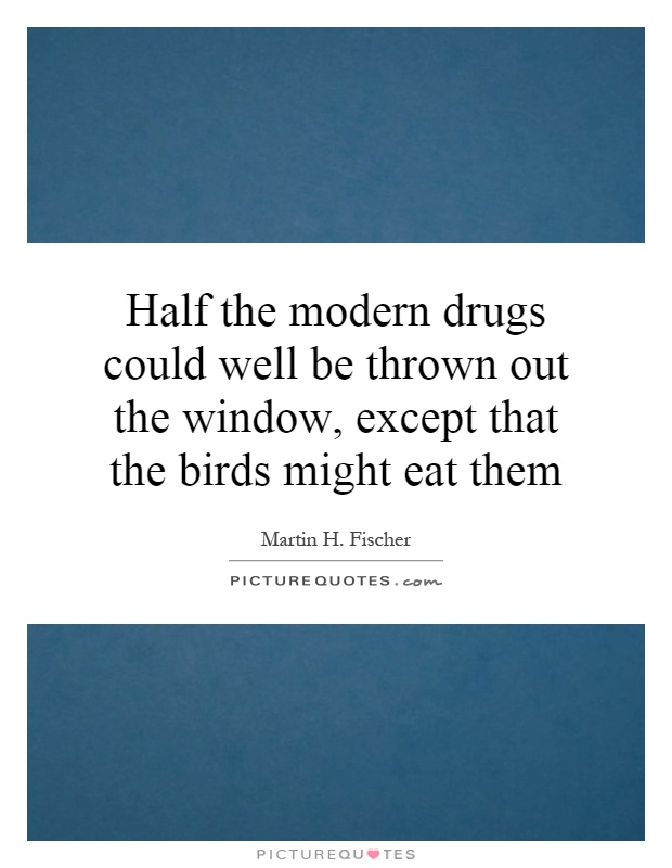 Half the modern drugs could well be thrown out the window, except that the birds might eat them Picture Quote #1