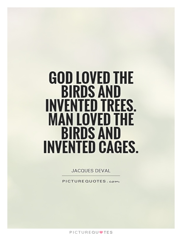God loved the birds and invented trees. Man loved the birds and invented cages Picture Quote #1