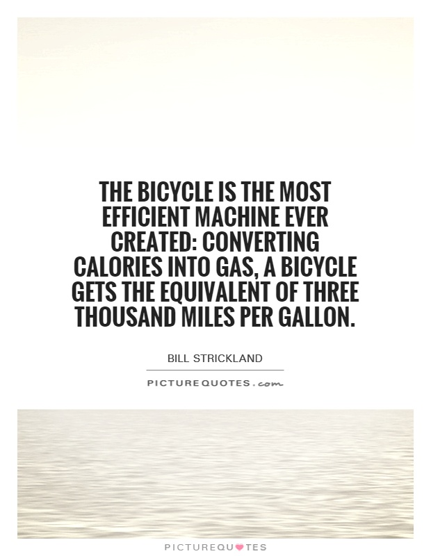 The bicycle is the most efficient machine ever created: Converting calories into gas, a bicycle gets the equivalent of three thousand miles per gallon Picture Quote #1