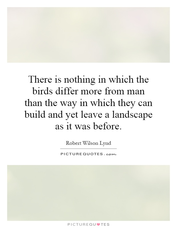 There is nothing in which the birds differ more from man than the way in which they can build and yet leave a landscape as it was before Picture Quote #1