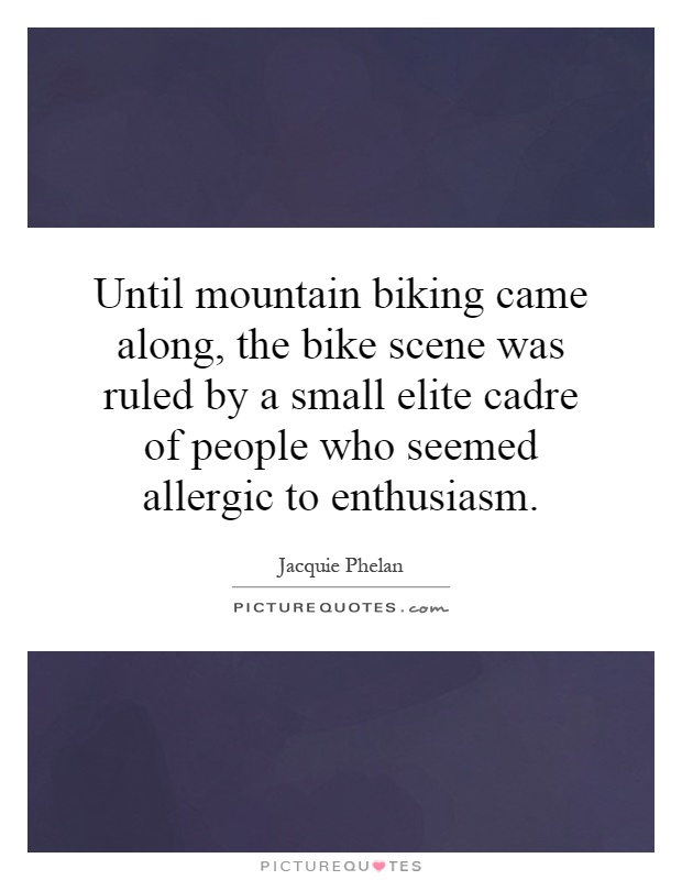 Until mountain biking came along, the bike scene was ruled by a small elite cadre of people who seemed allergic to enthusiasm Picture Quote #1