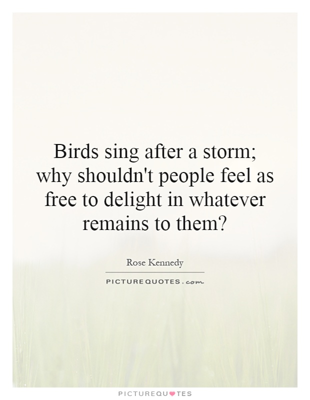 Birds sing after a storm; why shouldn't people feel as free to delight in whatever remains to them? Picture Quote #1