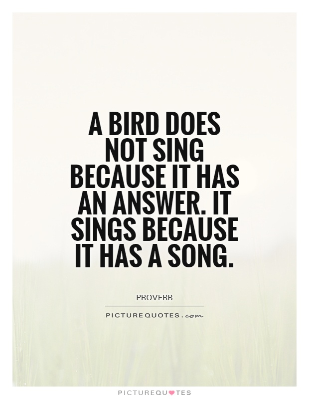 A bird does not sing because it has an answer. It sings because it has a song Picture Quote #1