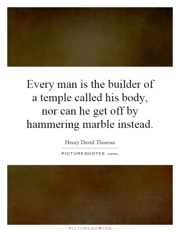 Every man is the builder of a temple called his body, nor can he get off by hammering marble instead Picture Quote #1