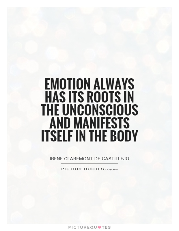 Emotion always has its roots in the unconscious and manifests itself in the body Picture Quote #1