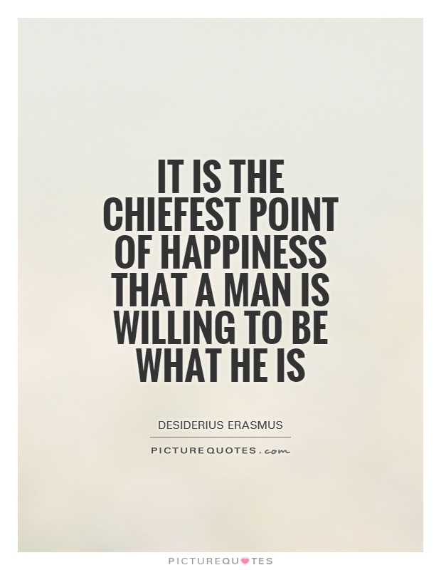 It is the chiefest point of happiness that a man is willing to be what he is Picture Quote #1