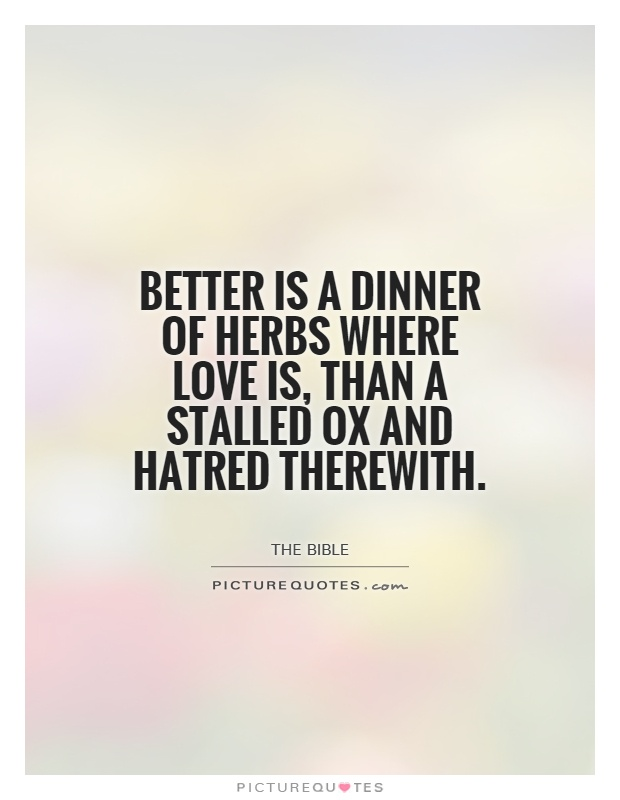 Better Is A Dinner Of Herbs Where Love Than Stalled Ox And Hatred