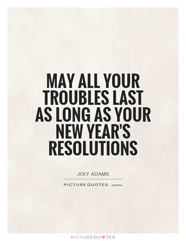 May all your troubles last as long as your New Year's resolutions Picture Quote #1