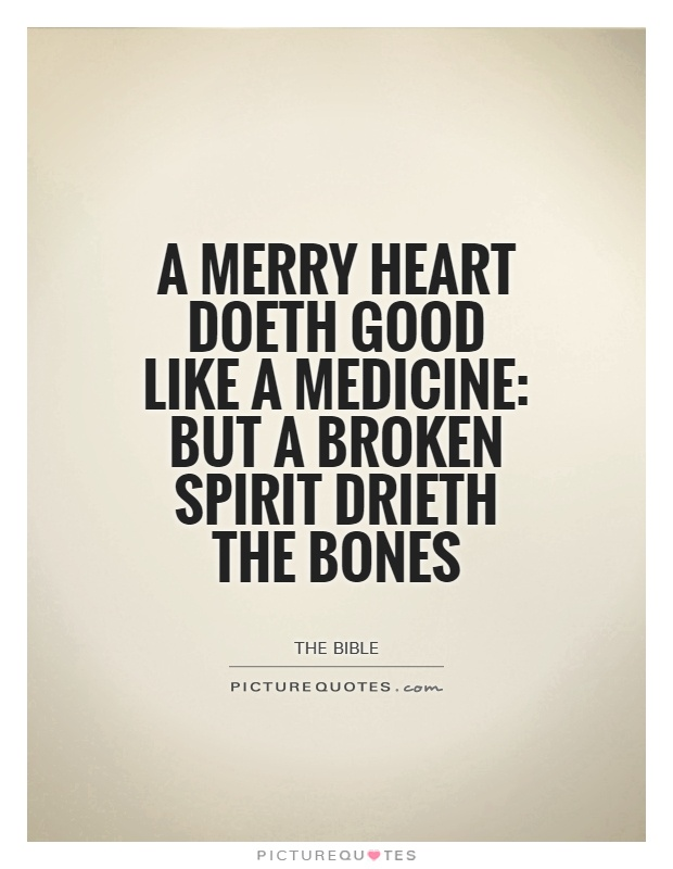 A merry heart doeth good like a medicine: but a broken spirit drieth the bones Picture Quote #1