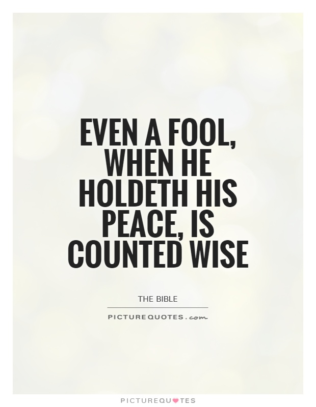 Even a fool, when he holdeth his peace, is counted wise Picture Quote #1