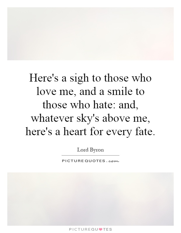 Here's a sigh to those who love me, and a smile to those who hate: and, whatever sky's above me, here's a heart for every fate Picture Quote #1