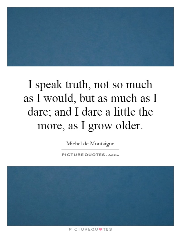 I speak truth, not so much as I would, but as much as I dare; and I dare a little the more, as I grow older Picture Quote #1