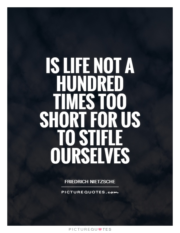 Is life not a hundred times too short for us to stifle ourselves Picture Quote #1