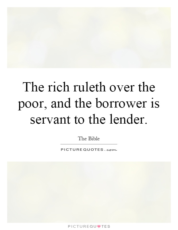The rich ruleth over the poor, and the borrower is servant to the lender Picture Quote #1
