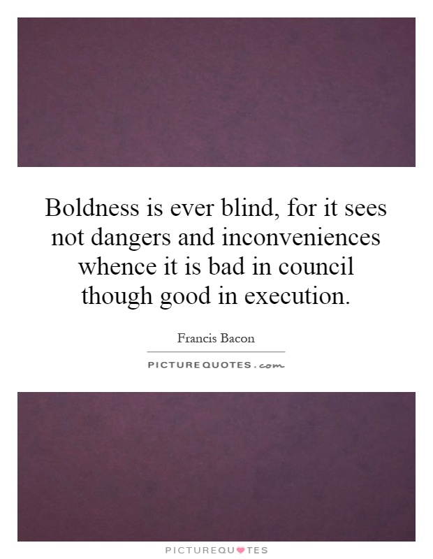 Boldness is ever blind, for it sees not dangers and inconveniences whence it is bad in council though good in execution Picture Quote #1