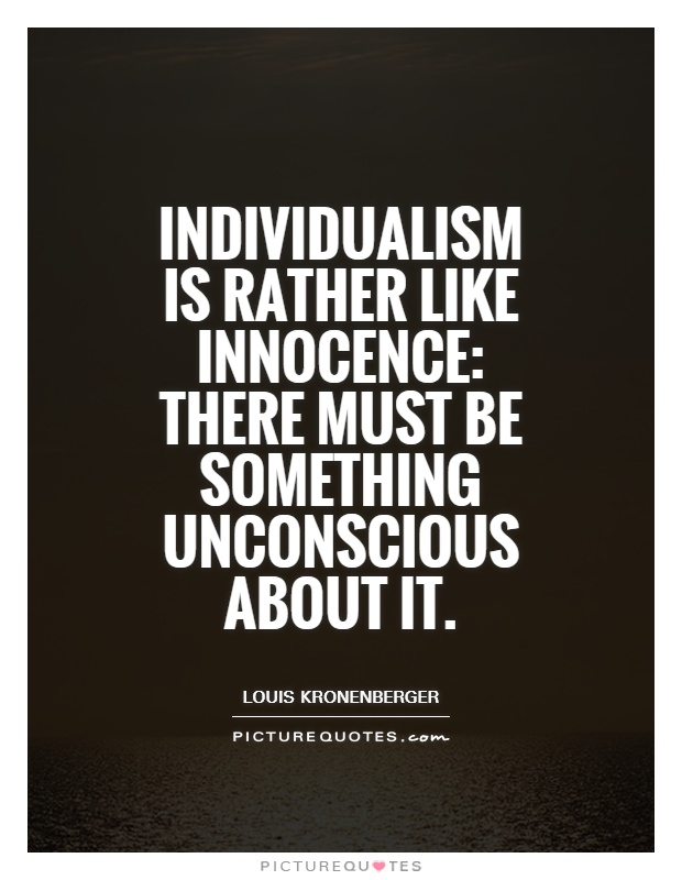 Individualism is rather like innocence: There must be something unconscious about it Picture Quote #1