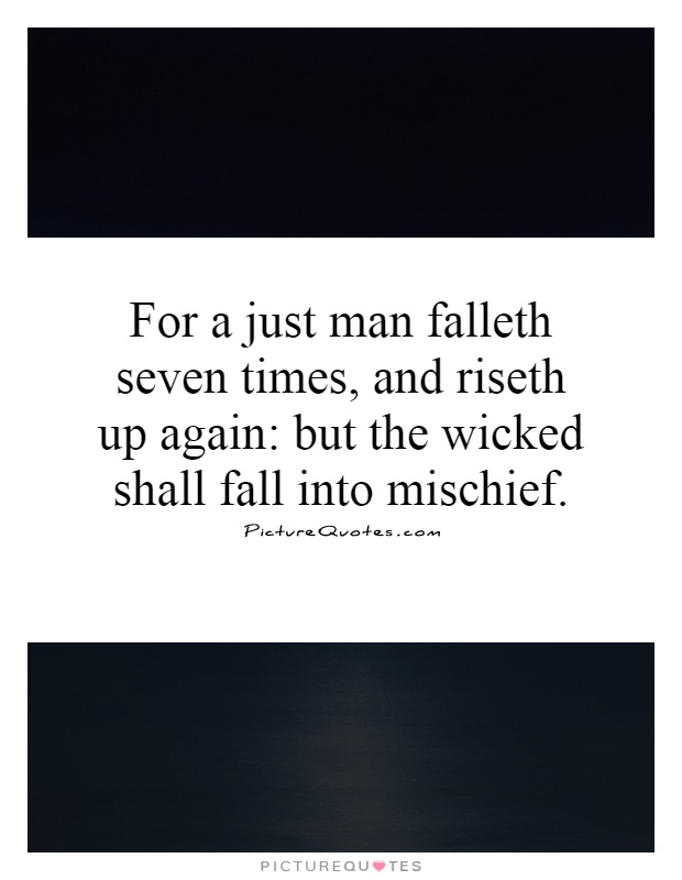 For a just man falleth seven times, and riseth up again: but the wicked shall fall into mischief Picture Quote #1