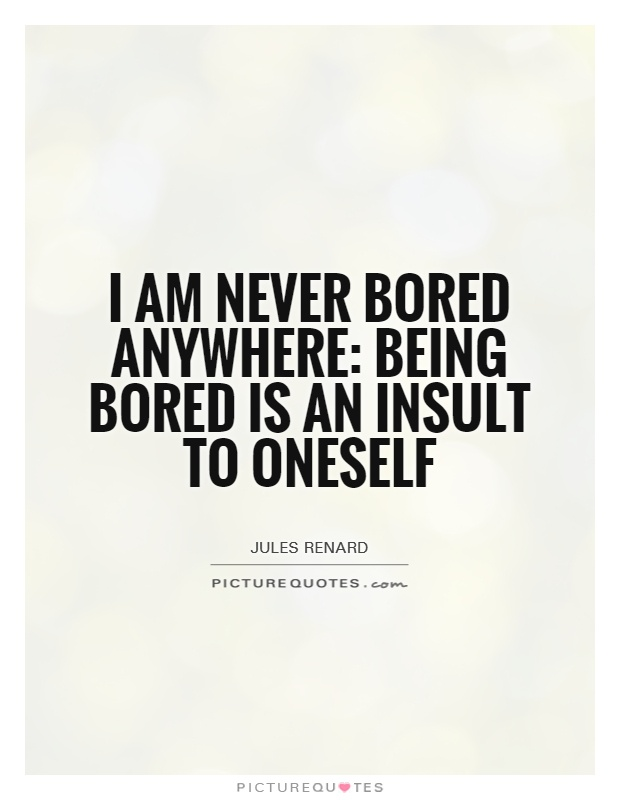 I am never bored anywhere: being bored is an insult to oneself Picture Quote #1
