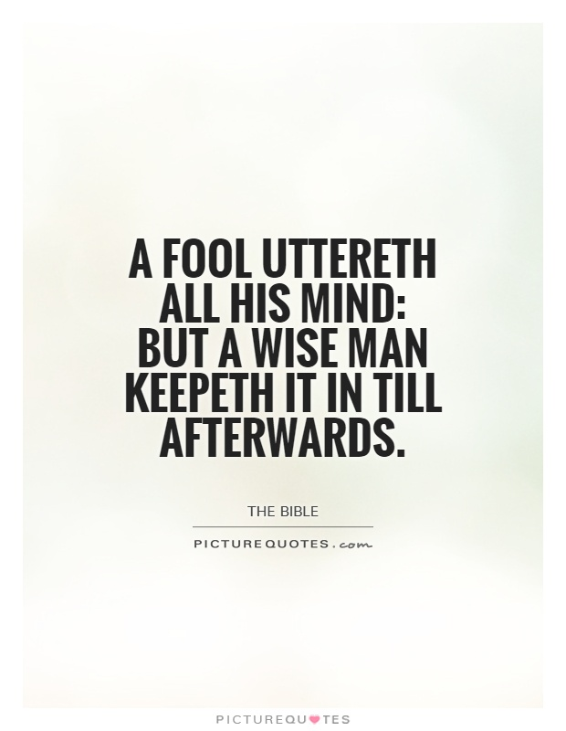 A fool uttereth all his mind: but a wise man keepeth it in till afterwards Picture Quote #1