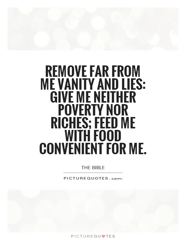 Remove far from me vanity and lies: give me neither poverty nor riches; feed me with food convenient for me Picture Quote #1