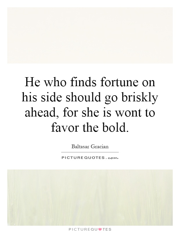 He who finds fortune on his side should go briskly ahead, for she is wont to favor the bold Picture Quote #1