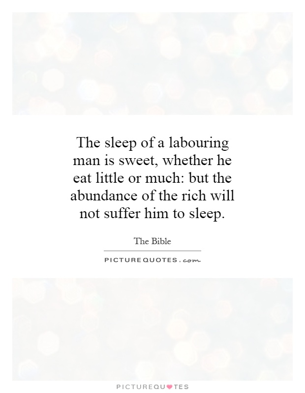 The sleep of a labouring man is sweet, whether he eat little or much: but the abundance of the rich will not suffer him to sleep Picture Quote #1