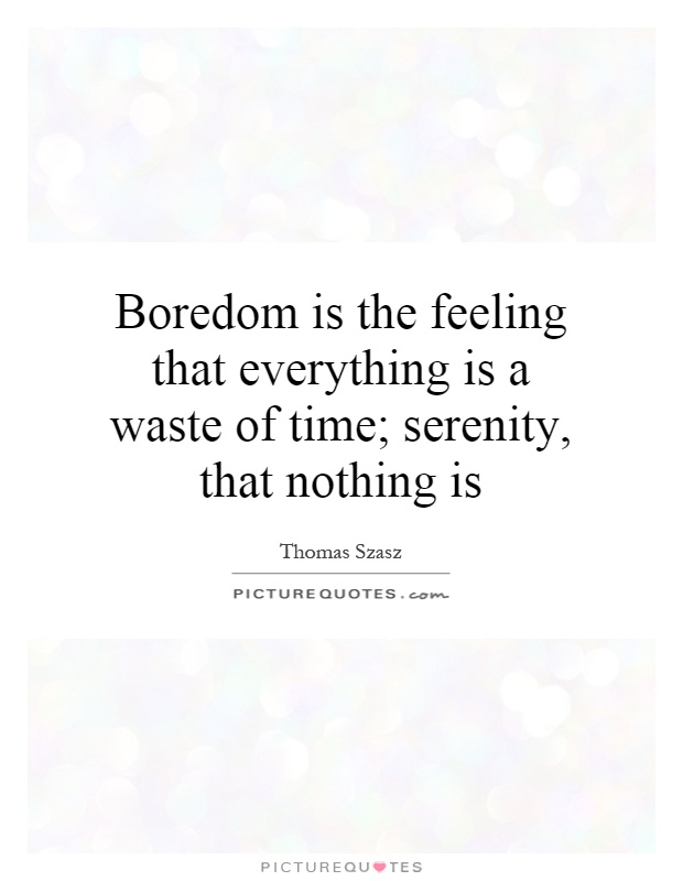 Boredom is the feeling that everything is a waste of time; serenity, that nothing is Picture Quote #1