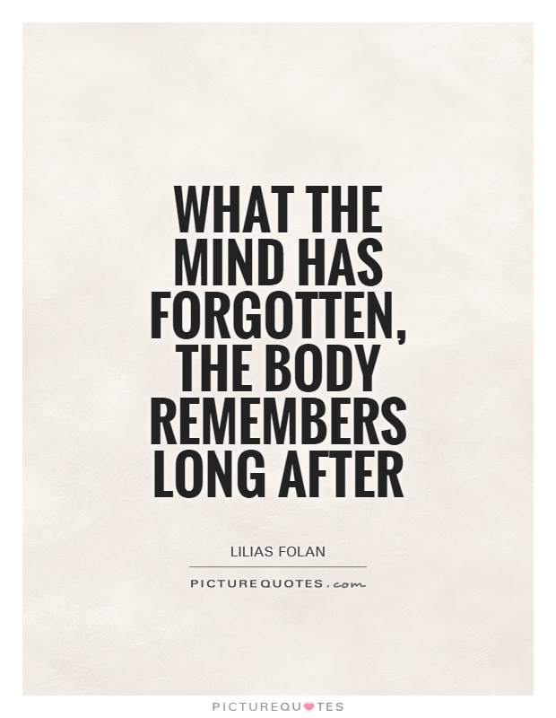 What the mind has forgotten, the body remembers long after Picture Quote #1