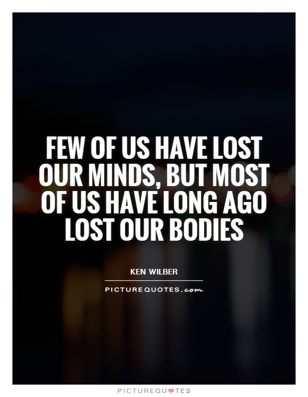 Few of us have lost our minds, but most of us have long ago lost our bodies Picture Quote #1