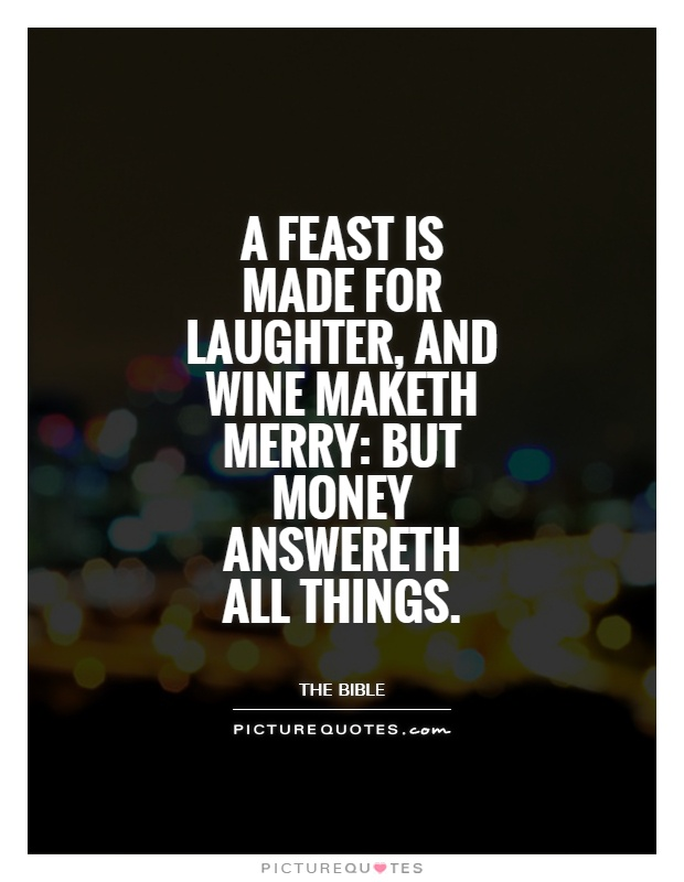 A feast is made for laughter, and wine maketh merry: but money answereth all things Picture Quote #1