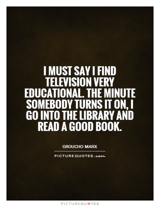 I must say I find television very educational. The minute somebody turns it on, I go into the library and read a good book Picture Quote #1