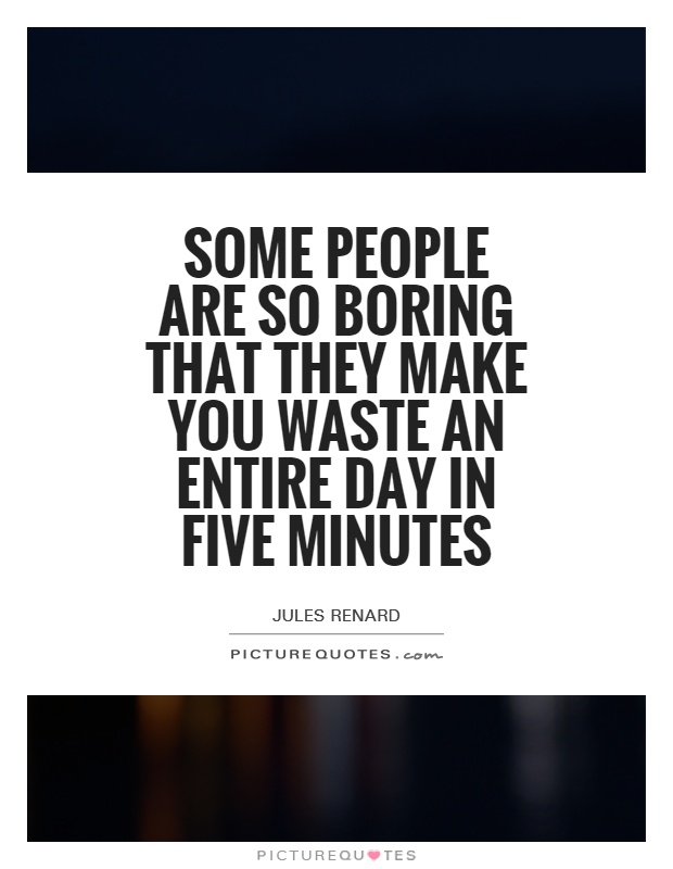 Some people are so boring that they make you waste an entire day in five minutes Picture Quote #1