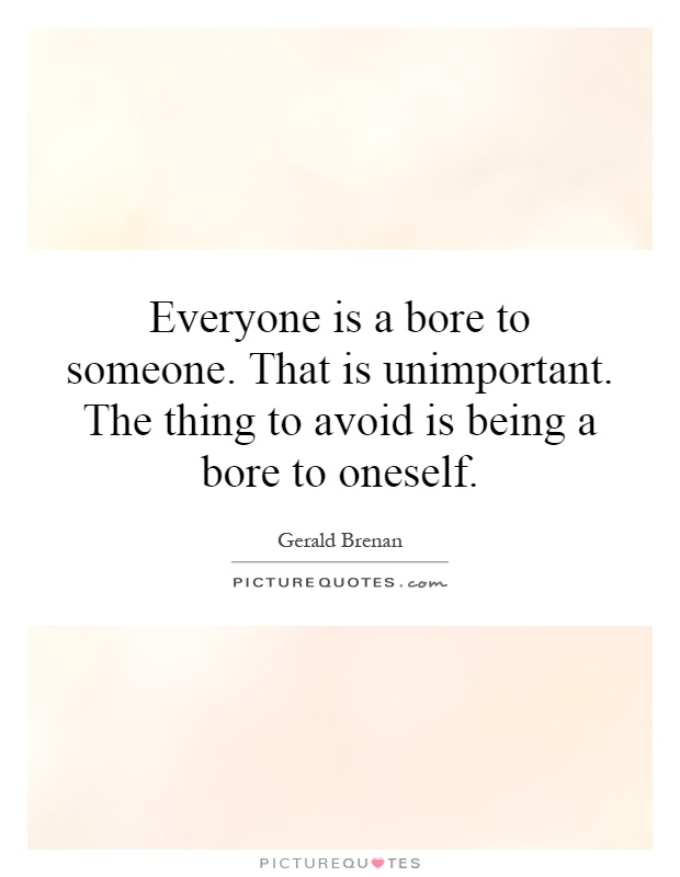 Everyone is a bore to someone. That is unimportant. The thing to avoid is being a bore to oneself Picture Quote #1